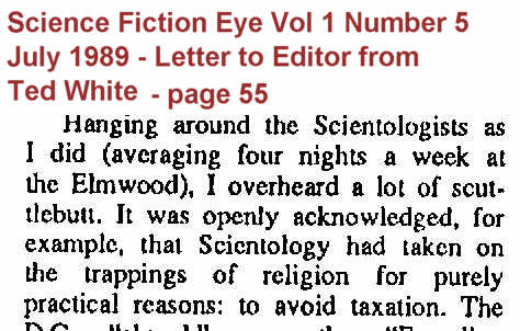 It was openly acknowledged that scientology had taken on the trappings of religion for purely practical reasons: to avoid taxation - Letter from Ted White to Science Fiction Eye magazine Vol 1 Number 5, July 1989
